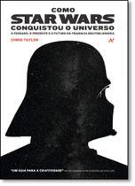 Como Star Wars Conquistou o Universo: O Passado, o Presente e o Futuro da Franquia Multibilionária - Aleph