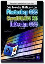 Crie projetos graficos com photoshop cs5 - Editora erica ltda