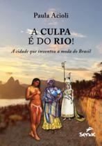 Culpa e do rio!, a - a cidade que inventou a moda do brasil - Senac -