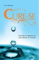 Cure-se - Descubra os Segredos da Cura Através da Emoção - Lafonte -