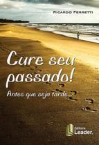 Cure seu passado! - antes que seja tarde... - Leader Editora -