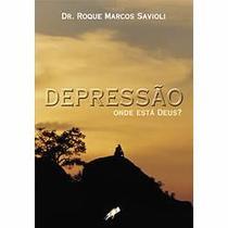 Depressão: Onde Está Deus - Dr. Roque Marcos Savioli - Armazem