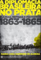 Diplomacia brasileira no prata, a - injurias, motivos e pretextos 1863 - 1865 - Mackenzie