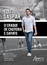 Edu Gaspar: O Craque de Chuteira e Sapato - Editora appris -