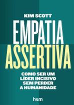 Empatia Assertiva - Como Ser Um Líder Incisivo Sem Perder A Humanidade - Hsm Editora