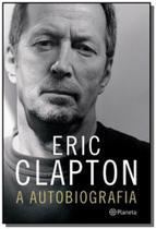 Eric clapton: a autobiografia - Planeta -
