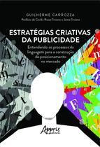 Estratégias Criativas da Publicidade. Entendendo os Processos da Linguagem para a Construção de Posicionamento no Mercado - Editora Appris