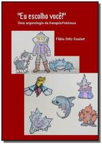 Eu escolho você!: uma arqueologia da franquia Pokémon - Clube de autores -