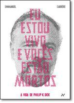 Eu Estou Vivo e Vocês Estão Mortos: A Vida de Philip K. Dick - Aleph
