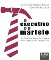 Executivo E O Martelo, O - Reflexoes Fora Da Caixa Sobre Etica Nos Negocios - Hsm