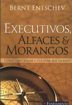 Executivos, alfaces e morangos - Como direcionar e cultivar seu talento - Fundamento