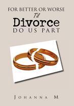For Better or Worse Til Divorce Do Us Part - Xlibris -