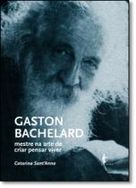 Gaston Bachelard: Mestre na Arte de Criar Pensar Viver - Edufba
