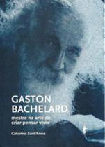 Gaston bachelard - mestre na arte de criar pensar viver - Edufba -