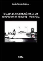 Golpe de 1964, o - memorias de um prisioneiro do princesa leopoldina - Scortecci Editora -