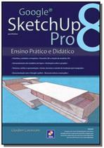 Google sketchup pro 8 - ensino pratico e didatico - Editora erica ltda