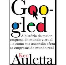 Googled - a História da Maior Empresa do Mundo Virtual - e Como Sua Ascensão Afeta As Empresas do Mundo Real - Agir -