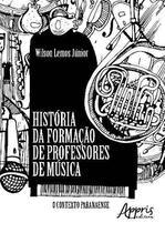 História da Formação de Professores de Música: O Contexto Paranaense - Editora Appris