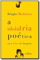 Idolatria poetica ou a febre de imagens, a - Iluminuras -