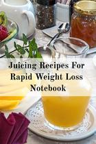 Juicing Recipes For Rapid Weight Loss Notebook - Inge baum -