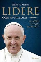 Lidere com humildade: 12 lições do papa francisco - jeffrey a. krames - Armazem