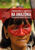 Lingua(gens) e Saber(es) na Amazônia: Traduzindo Singular(idades) - Editora Appris