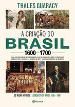 Livro - A criação do Brasil 1600-1700 - Como uma geração de desbravadores implacáveis desafiou coroas, leis, fronteiras e exércitos católicos e protestantes, dando ao país cinco dos seus 8,5 milhões de quilômetos quadrados e ilimitadas ambições de grandeza
