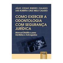 Livro - Como Exercer a Odontologia com Segurança Jurídica - Manual Didático para Dentistas e Advogados - Calado - Juruá -