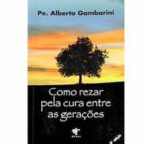 Livro Como rezar pela cura entre as gerações - Padre Alberto Gambarini - Orações para cura - Editora Agape