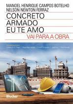 Livro Concreto Armado - Eu Te Amo - Vai Para A Obra Manoel H. C. Botelho - Nelson N. Ferraz Edgard Blücher -