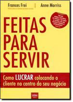 Livro - Feitas para servir como lucrar colocando o cliente no centro do seu negocio - Hsm - Hsm Editora  Alta Books