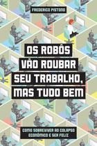 Livro - Os robôs vão roubar seu trabalho, mas tudo bem - Como sobreviver ao colapso econômico e ser feliz -