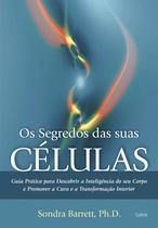Livro - Os Segredos das Suas Células - Guia Prático Para Descobrir A Inteligência Do Seu Corpo E Promover A Cura E A Transformação Interior.
