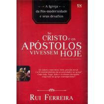Livro - Se Cristo e os Apóstolos Vivessem Hoje: A Igreja da Pós-Modernidade e Seus Desafios - A D SANTOS
