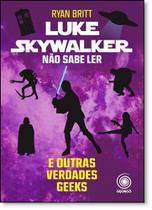 Luke Skywalker Não Sabe Ler e Outras Verdades Geeks - Pandorga
