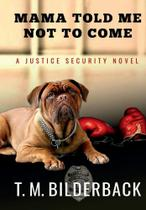 Mama Told Me Not To Come - A Justice Security Novel - T. M. Bilderback