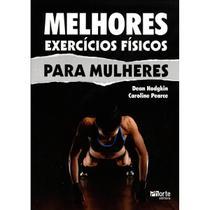 Melhores Exercícios Físicos Para Mulheres - Caroline Pearce, Dean Hodgkin - Ed.Phorte 1ª Ed. - Phorte editora