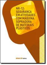Nr-12: Segurança em Atividades Com Máquina Sopradora de Materiais Plásticos - Coleção Segurança no Trabalho - Senai