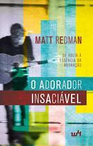 O Adorador Insaciável - Matt Redman - W4 editora -