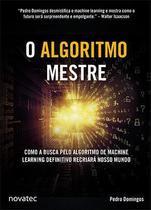 O Algoritmo Mestre - Como a busca pelo algoritmo de machine learning definitivo recriará nosso mundo - Novatec Editora