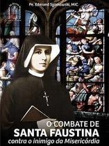 O combate de santa faustina contra o inimigo da misericórdia - pe. edmund szaniawski - Armazem