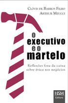 O Executivo e o Martelo - Reflexões Fora da Caixa Sobre Ética Nos Negócios - Hsm editora