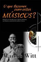 O que Fazemos com Estes Músicos - Marcos Witt - W4 editora