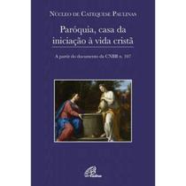 PARÓQUIA CASA DA INICIAcaO À VIDA CRISTa - A PARTIR DO DOCUMENTO DA CNBB N 107 - Paulinas -
