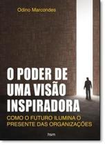 Poder de Uma Visão Inspiradora, O: Como o Futuro Ilumina o Presente das Organizações - Hsm management