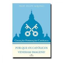 Por que os católicos veneram imagens  - coleção formação católica 10 - Editora cléofas