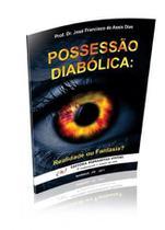Possessão diabólica: realidade ou fantasia - prof. dr josé francisco de assis dias - Armazem