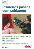 Primeiros Passos Com Soldagem - Um Guia Prático Para Fazer Conexões Elétricas e Mecânicas - Novatec