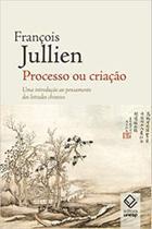 Processo Ou Criação. : Uma Introdução Ao Pensamento Dos Letrados Chineses - Unesp -