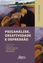 Psicanálise, Criatividade e Depressão: Um Estudo sobre as Subjetividades na Cultura Neoliberal - Editora Appris